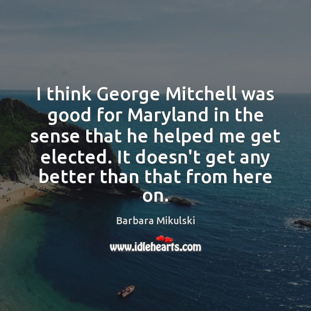 I think George Mitchell was good for Maryland in the sense that Barbara Mikulski Picture Quote