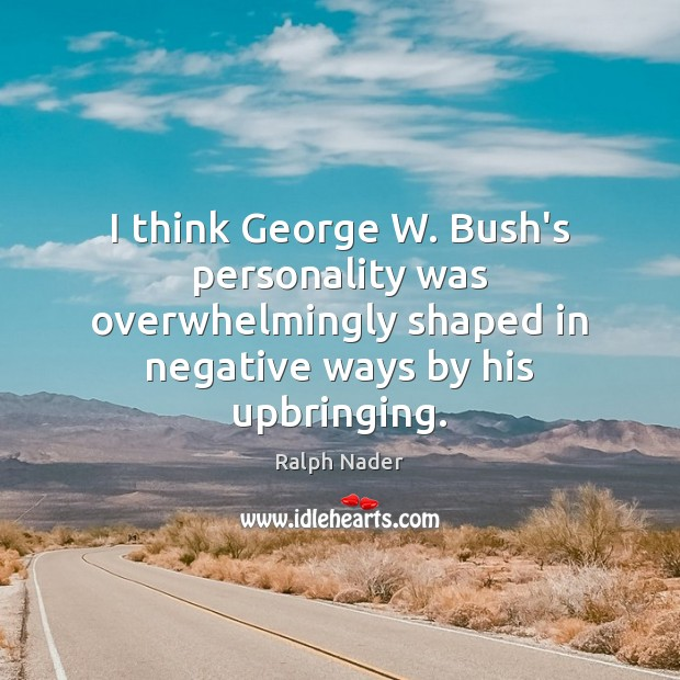 I think George W. Bush's personality was overwhelmingly shaped in negative ways Ralph Nader Picture Quote