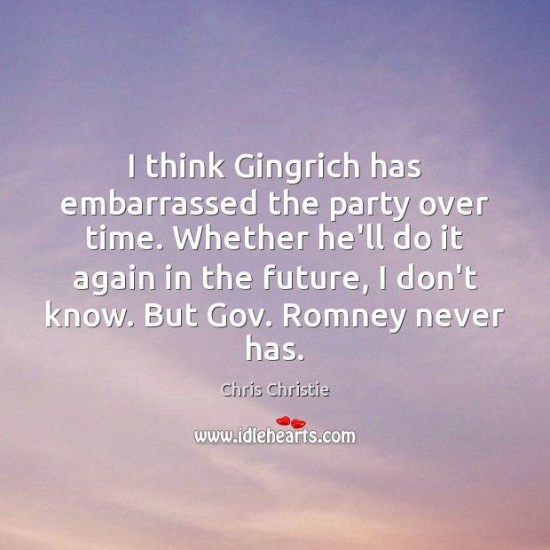 I think Gingrich has embarrassed the party over time. Whether he'll do Image