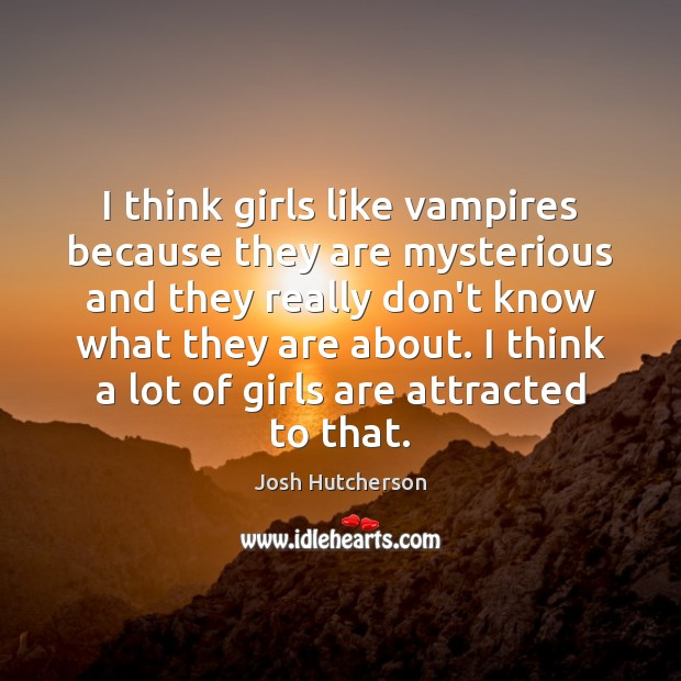 I think girls like vampires because they are mysterious and they really Josh Hutcherson Picture Quote