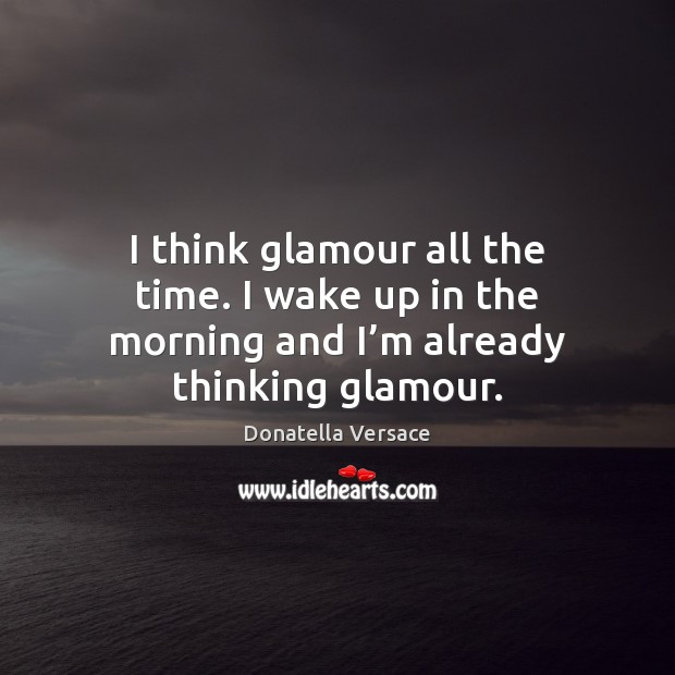 Image, I think glamour all the time. I wake up in the morning and I'm already thinking glamour.