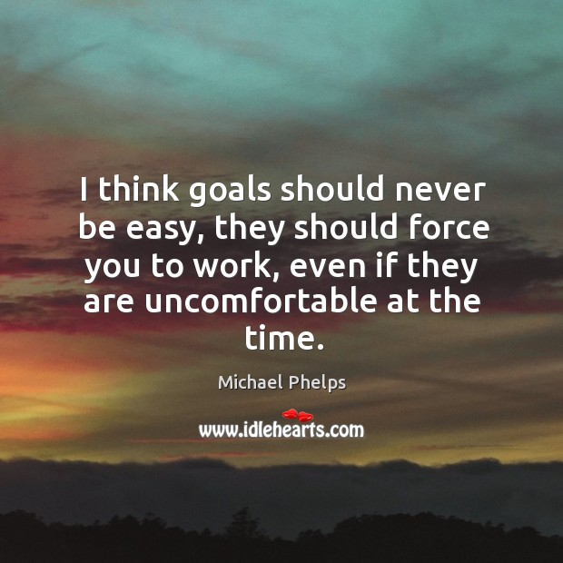 I think goals should never be easy, they should force you to work, even if they are uncomfortable at the time. Image