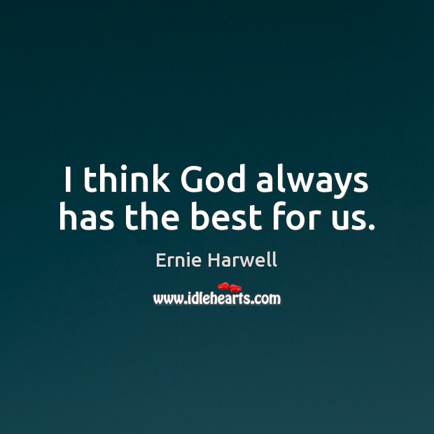 I think God always has the best for us. Ernie Harwell Picture Quote