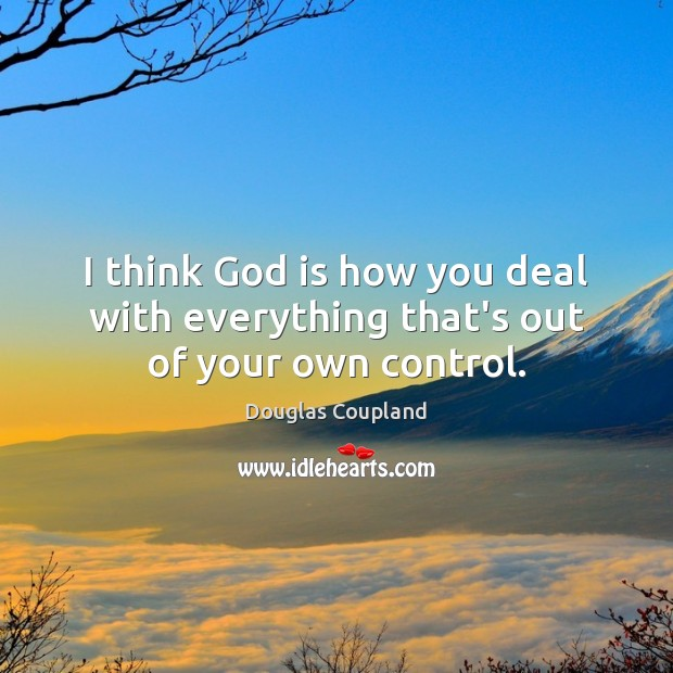 Image, I think God is how you deal with everything that's out of your own control.