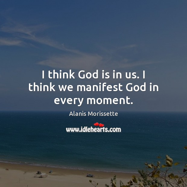 Image, I think God is in us. I think we manifest God in every moment.