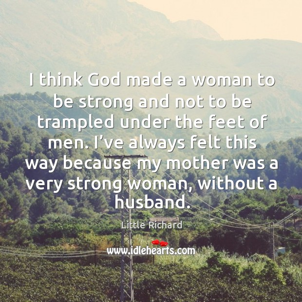 I think God made a woman to be strong and not to be trampled under the feet of men. Little Richard Picture Quote