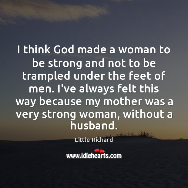 I think God made a woman to be strong and not to Little Richard Picture Quote