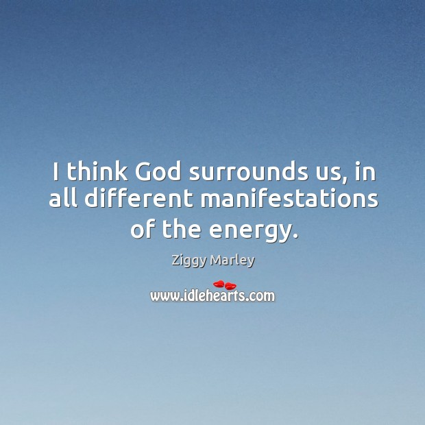 I think God surrounds us, in all different manifestations of the energy. Image