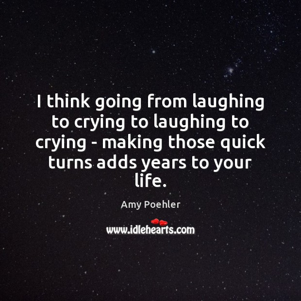 I think going from laughing to crying to laughing to crying – Amy Poehler Picture Quote