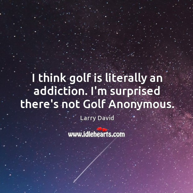 I think golf is literally an addiction. I'm surprised there's not Golf Anonymous. Image