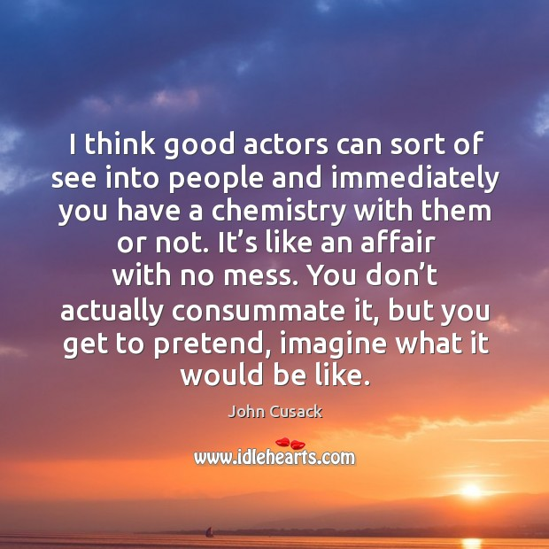 I think good actors can sort of see into people and immediately you have ai think good actors can sort of see into people and immediately you have a chemistry with them or not. Chemistry with them or not. Image