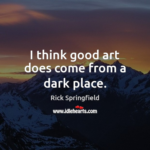 I think good art does come from a dark place. Rick Springfield Picture Quote