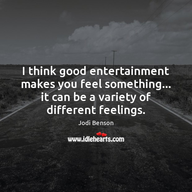 Image, I think good entertainment makes you feel something… it can be a