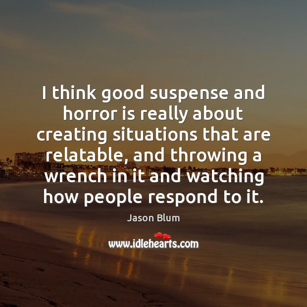 I think good suspense and horror is really about creating situations that Jason Blum Picture Quote