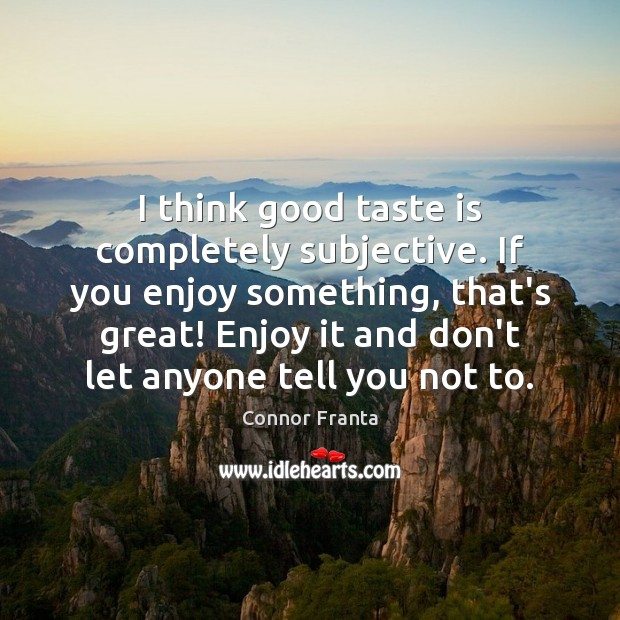I think good taste is completely subjective. If you enjoy something, that's Connor Franta Picture Quote