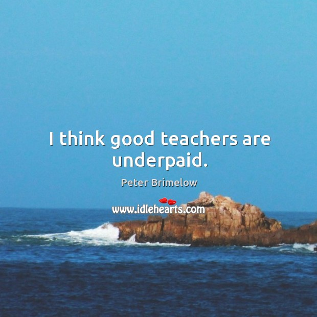 I think good teachers are underpaid. Image