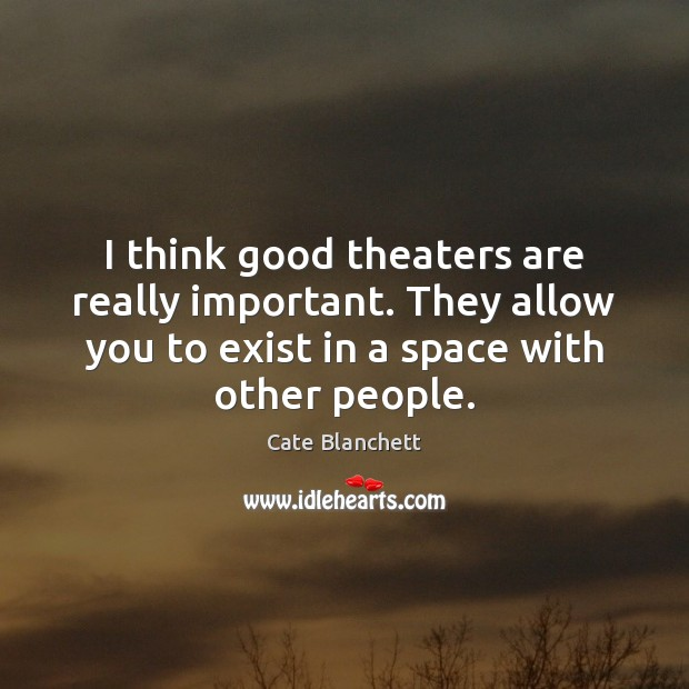 I think good theaters are really important. They allow you to exist Cate Blanchett Picture Quote