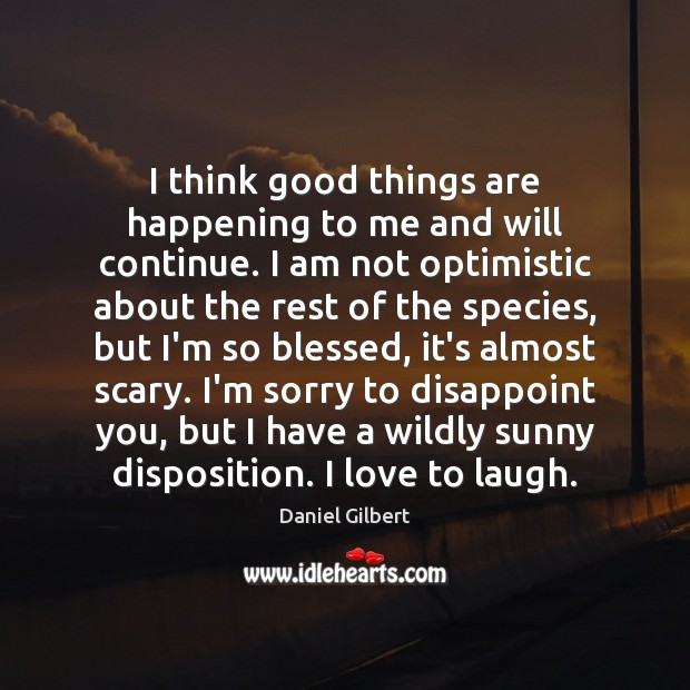 I think good things are happening to me and will continue. I Daniel Gilbert Picture Quote