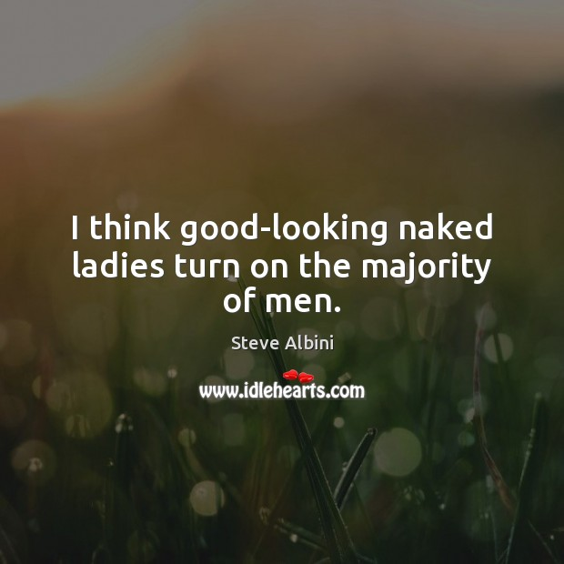 I think good-looking naked ladies turn on the majority of men. Steve Albini Picture Quote