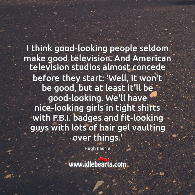 Image, I think good-looking people seldom make good television. And American television studios
