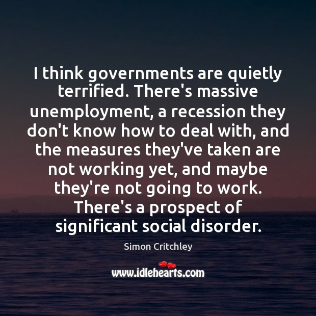 I think governments are quietly terrified. There's massive unemployment, a recession they Image