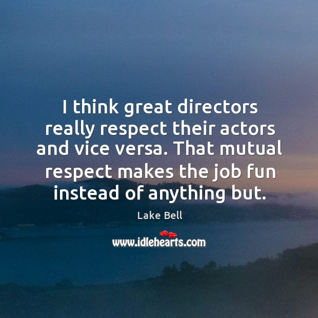 I think great directors really respect their actors and vice versa. That Lake Bell Picture Quote