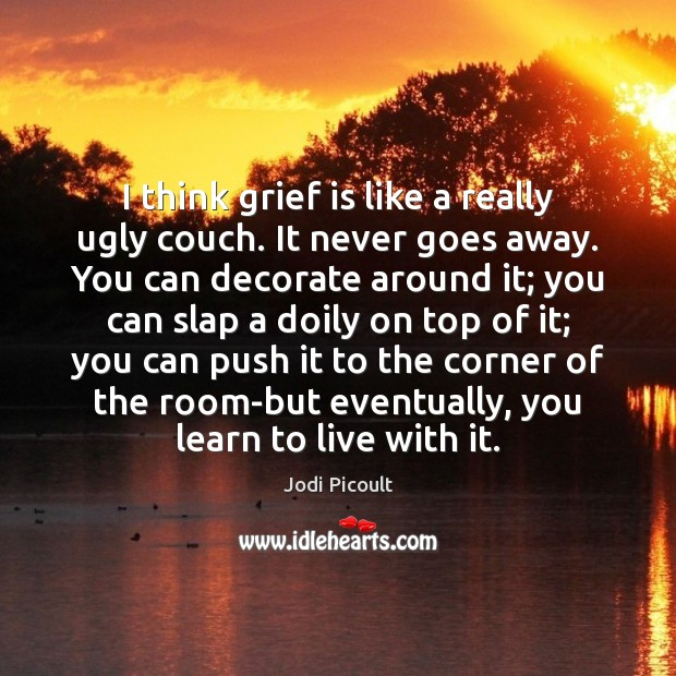 I think grief is like a really ugly couch. It never goes Image