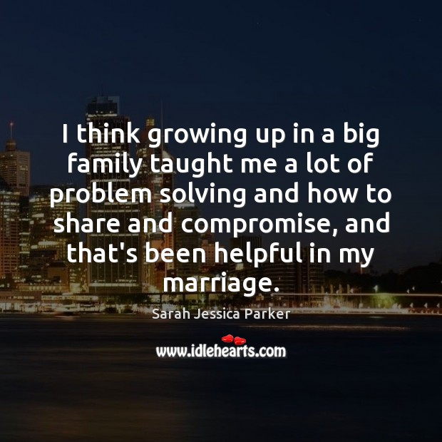 Image, I think growing up in a big family taught me a lot