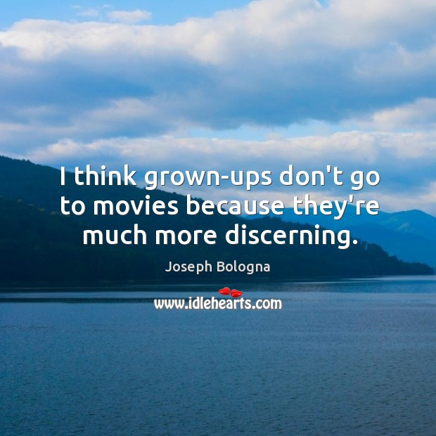 I think grown-ups don't go to movies because they're much more discerning. Image