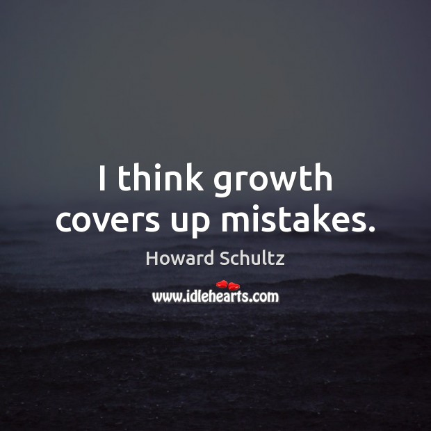 I think growth covers up mistakes. Howard Schultz Picture Quote