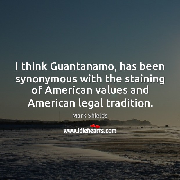 I think Guantanamo, has been synonymous with the staining of American values Mark Shields Picture Quote