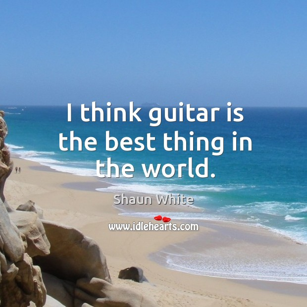 Image, I think guitar is the best thing in the world.
