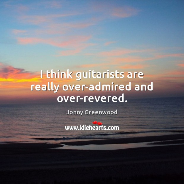I think guitarists are really over-admired and over-revered. Jonny Greenwood Picture Quote