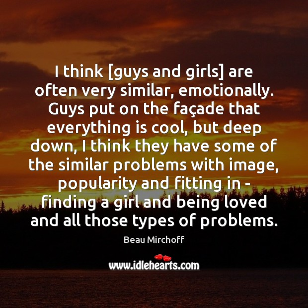 Image, I think [guys and girls] are often very similar, emotionally. Guys put