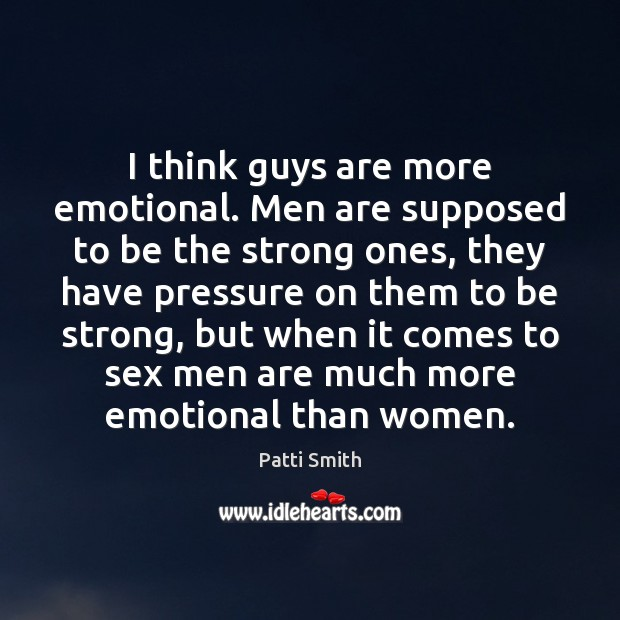 I think guys are more emotional. Men are supposed to be the Patti Smith Picture Quote