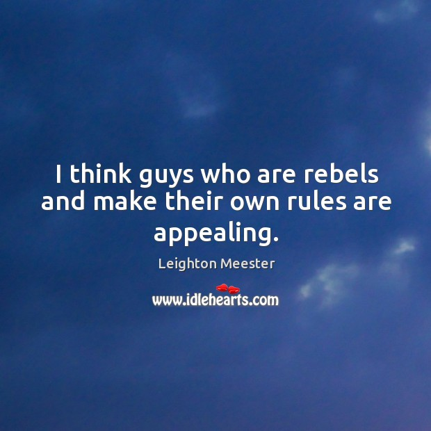 Image, I think guys who are rebels and make their own rules are appealing.