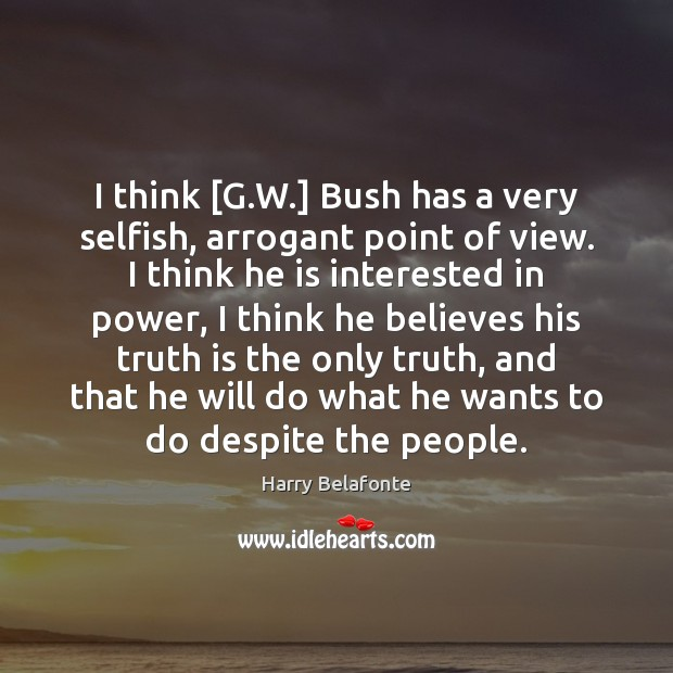 I think [G.W.] Bush has a very selfish, arrogant point of Truth Quotes Image