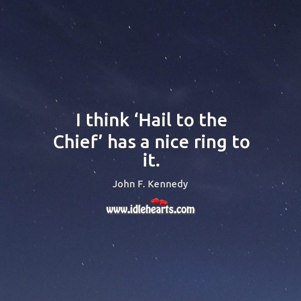 I think 'hail to the chief' has a nice ring to it. Image