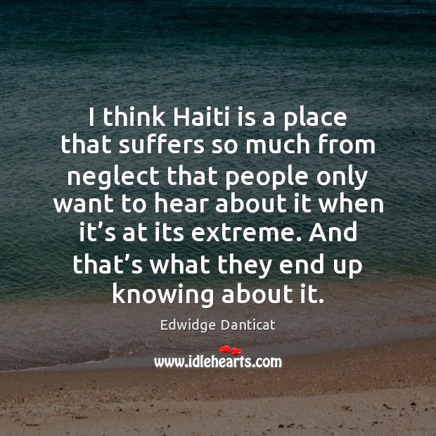 I think Haiti is a place that suffers so much from neglect Edwidge Danticat Picture Quote