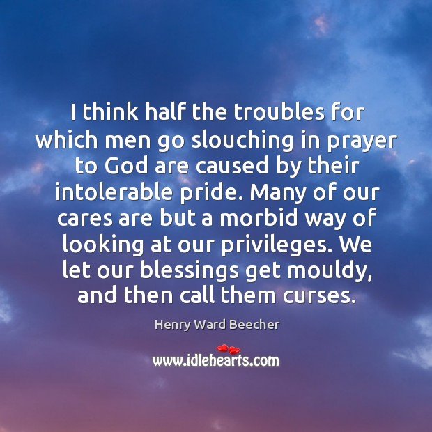 Image, I think half the troubles for which men go slouching in prayer