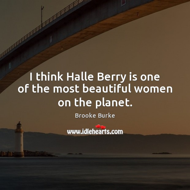 I think Halle Berry is one of the most beautiful women on the planet. Brooke Burke Picture Quote
