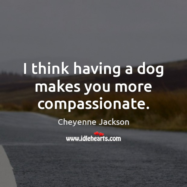 I think having a dog makes you more compassionate. Cheyenne Jackson Picture Quote
