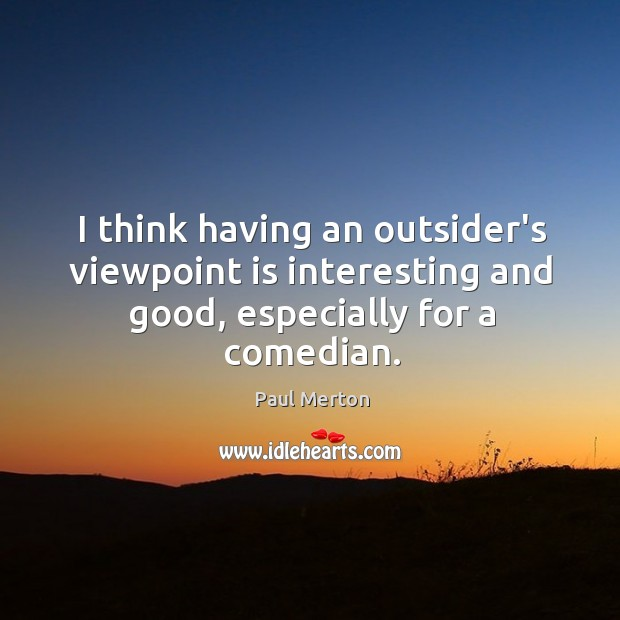 I think having an outsider's viewpoint is interesting and good, especially for a comedian. Paul Merton Picture Quote