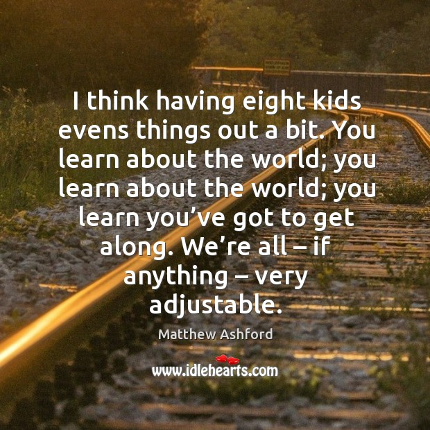 I think having eight kids evens things out a bit. You learn about the world Image