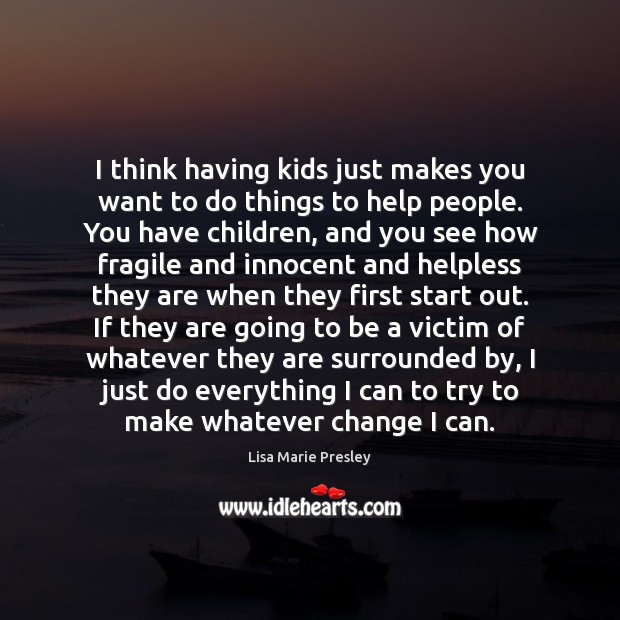 I think having kids just makes you want to do things to Lisa Marie Presley Picture Quote