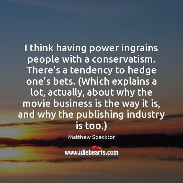 Image, I think having power ingrains people with a conservatism. There's a tendency