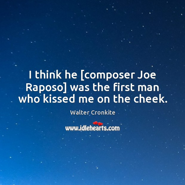 I think he [composer Joe Raposo] was the first man who kissed me on the cheek. Walter Cronkite Picture Quote