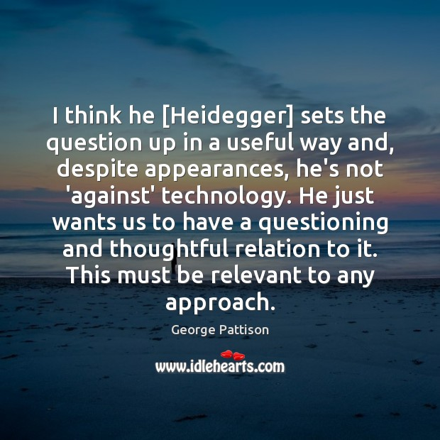 I think he [Heidegger] sets the question up in a useful way Image