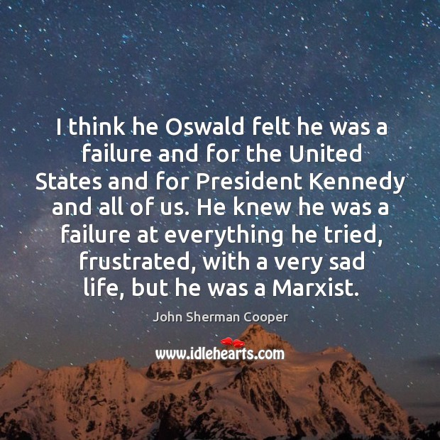 I think he oswald felt he was a failure and for the united states and for president kennedy and all of us. John Sherman Cooper Picture Quote
