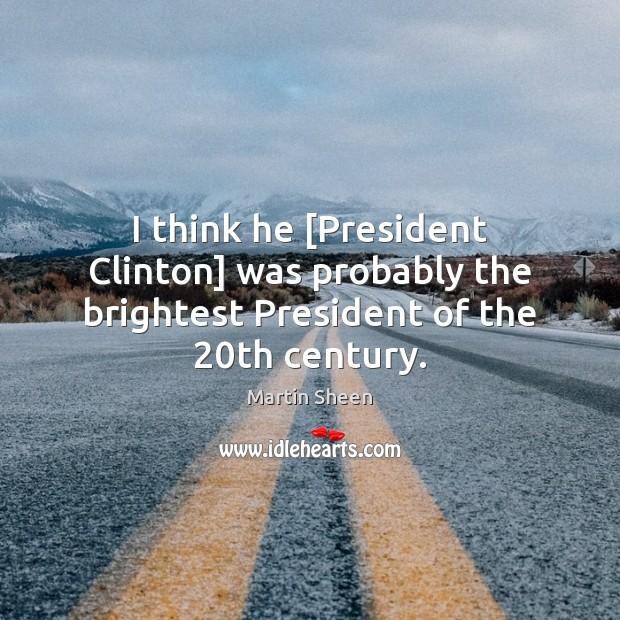 I think he [President Clinton] was probably the brightest President of the 20th century. Martin Sheen Picture Quote